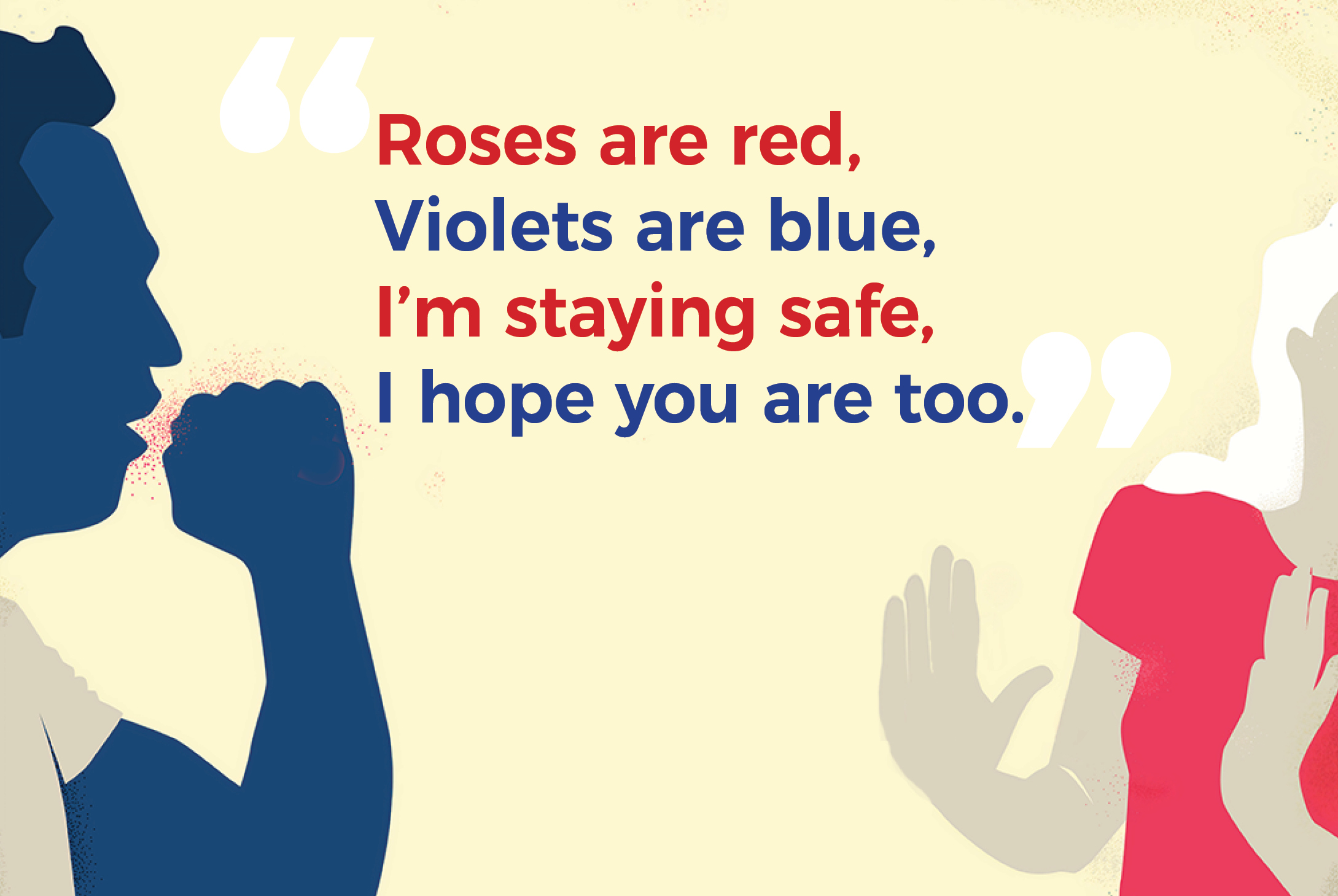 """""""Roses are red, violets are blue, I'm staying safe, I hope you are too."""""""